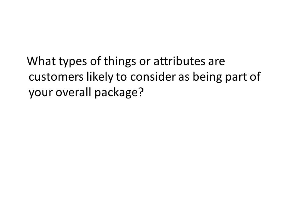 What types of things or attributes are customers likely to consider as being part of your overall package?