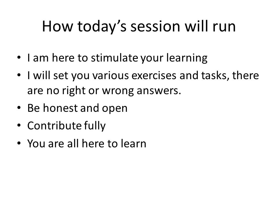 How todays session will run I am here to stimulate your learning I will set you various exercises and tasks, there are no right or wrong answers. Be h