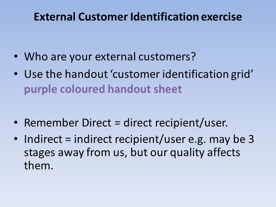 External Customer Identification exercise Who are your external customers? Use the handout customer identification grid purple coloured handout sheet