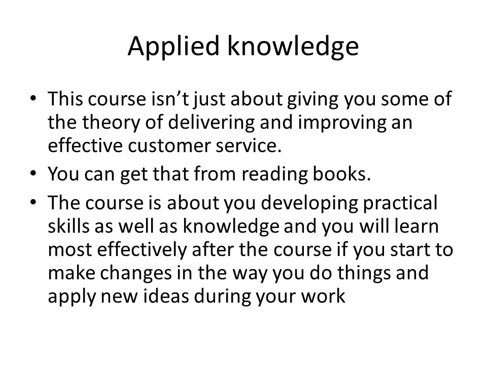 Applied knowledge This course isnt just about giving you some of the theory of delivering and improving an effective customer service. You can get tha