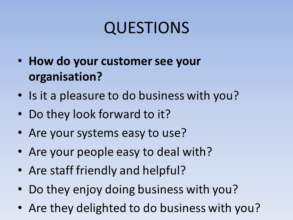 QUESTIONS How do your customer see your organisation? Is it a pleasure to do business with you? Do they look forward to it? Are your systems easy to u