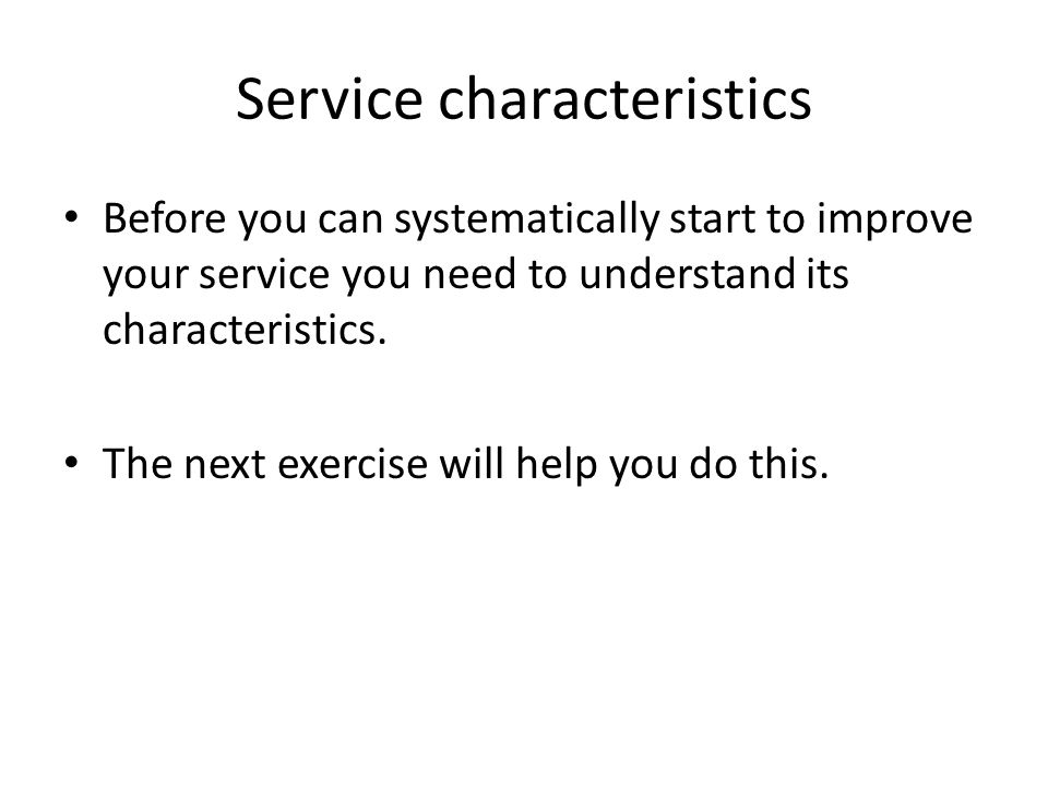 Service characteristics Before you can systematically start to improve your service you need to understand its characteristics. The next exercise will