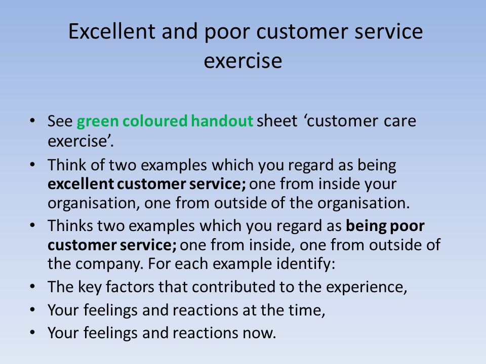 Excellent and poor customer service exercise See green coloured handout sheet customer care exercise. Think of two examples which you regard as being