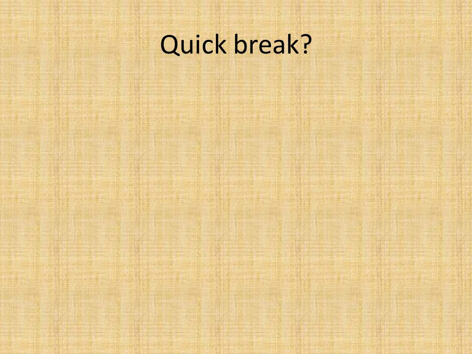 Quick break?
