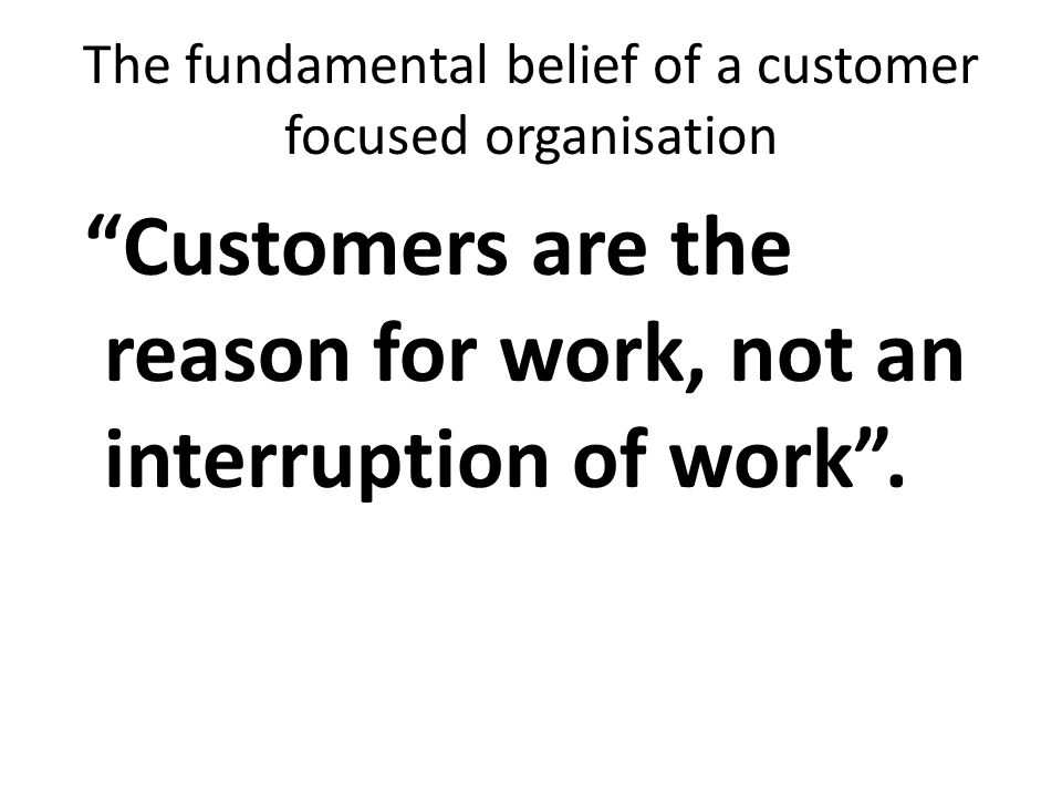 The fundamental belief of a customer focused organisation Customers are the reason for work, not an interruption of work.