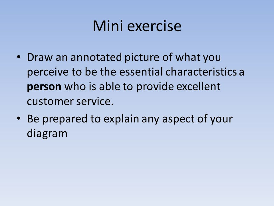 Mini exercise Draw an annotated picture of what you perceive to be the essential characteristics a person who is able to provide excellent customer se