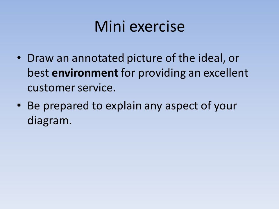 Mini exercise Draw an annotated picture of the ideal, or best environment for providing an excellent customer service. Be prepared to explain any aspe