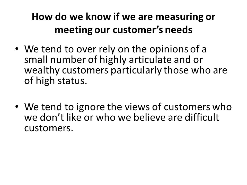 How do we know if we are measuring or meeting our customers needs We tend to over rely on the opinions of a small number of highly articulate and or w