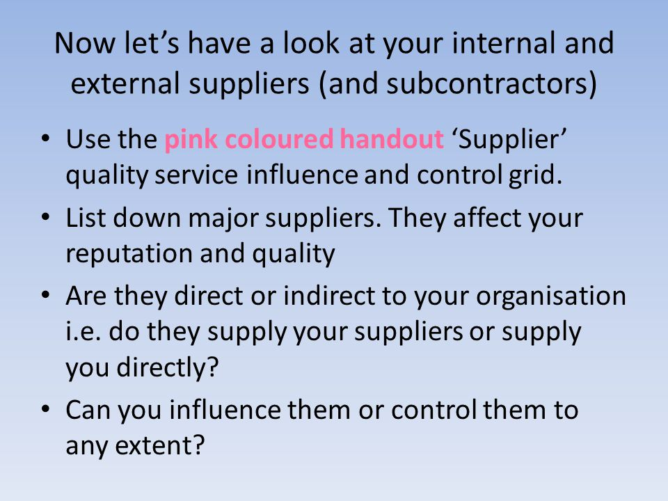 Now lets have a look at your internal and external suppliers (and subcontractors) Use the pink coloured handout Supplier quality service influence and