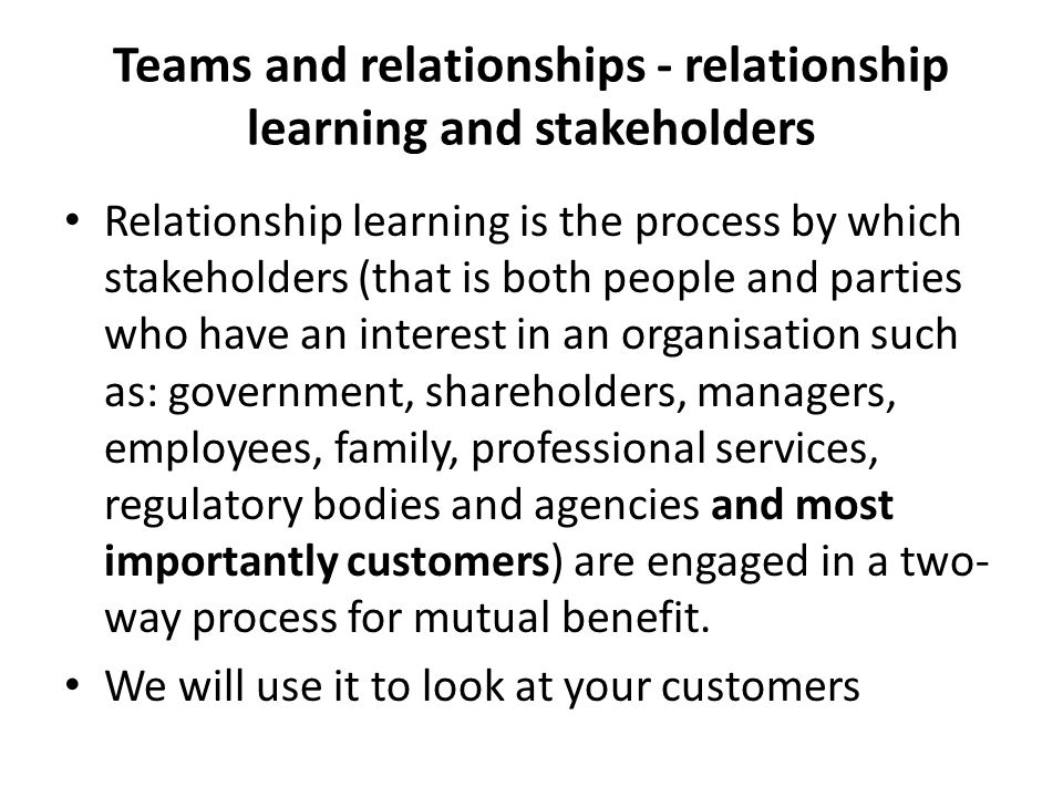 Teams and relationships - relationship learning and stakeholders Relationship learning is the process by which stakeholders (that is both people and p
