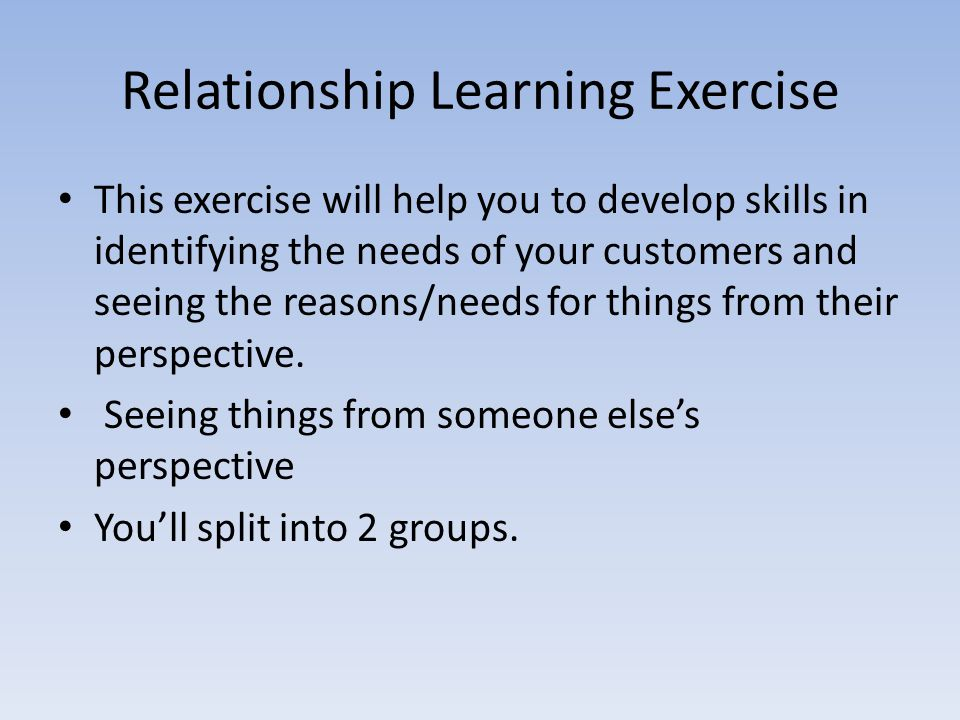 Relationship Learning Exercise This exercise will help you to develop skills in identifying the needs of your customers and seeing the reasons/needs f