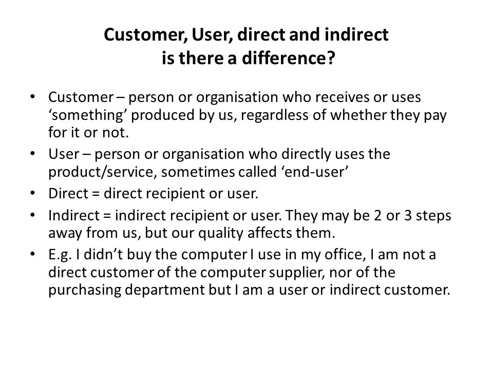 Customer, User, direct and indirect is there a difference? Customer – person or organisation who receives or uses something produced by us, regardless