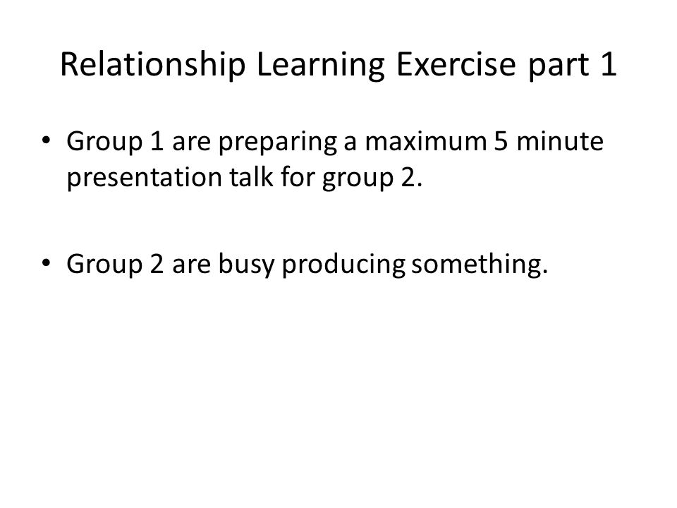 Relationship Learning Exercise part 1 Group 1 are preparing a maximum 5 minute presentation talk for group 2. Group 2 are busy producing something.