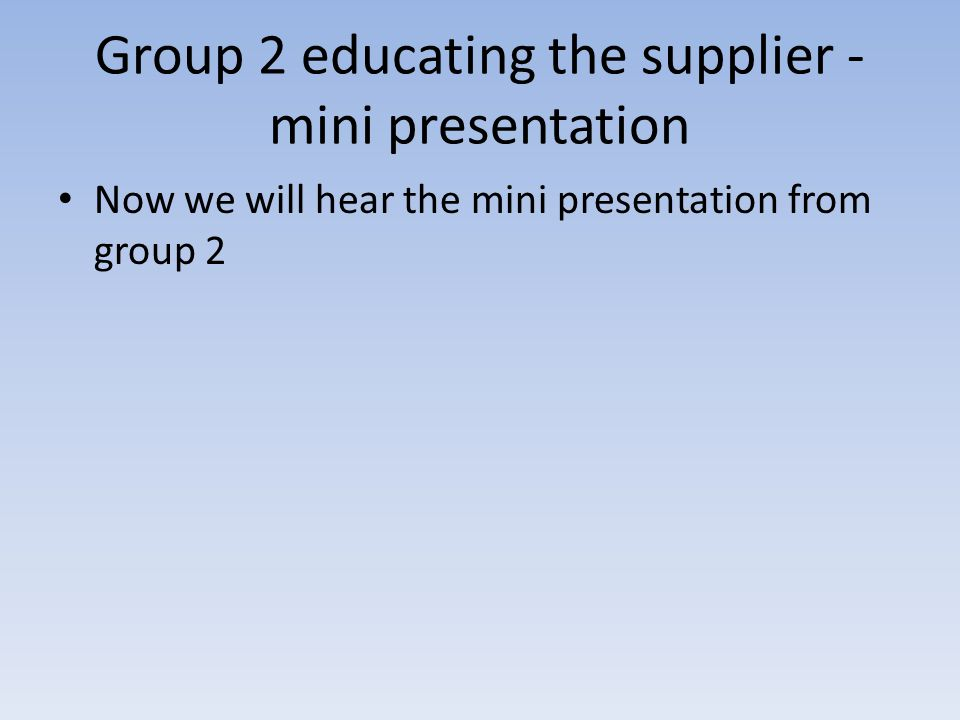 Group 2 educating the supplier - mini presentation Now we will hear the mini presentation from group 2