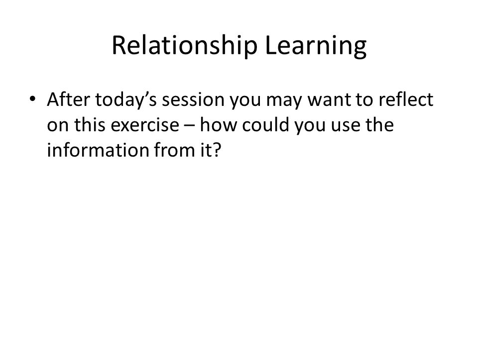 Relationship Learning After todays session you may want to reflect on this exercise – how could you use the information from it?