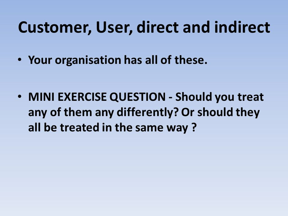 Customer, User, direct and indirect Your organisation has all of these. MINI EXERCISE QUESTION - Should you treat any of them any differently? Or shou