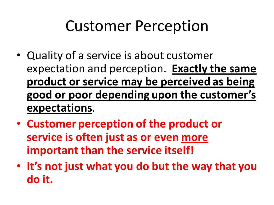 Customer Perception Quality of a service is about customer expectation and perception. Exactly the same product or service may be perceived as being g
