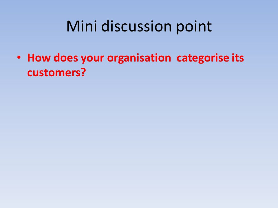 Mini discussion point How does your organisation categorise its customers?