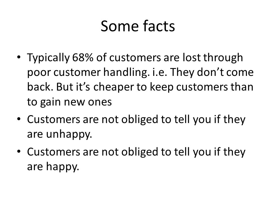 Some facts Typically 68% of customers are lost through poor customer handling. i.e. They dont come back. But its cheaper to keep customers than to gai