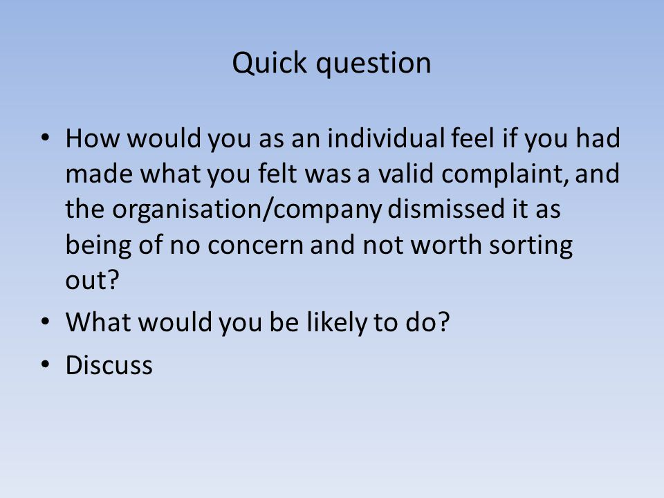 Quick question How would you as an individual feel if you had made what you felt was a valid complaint, and the organisation/company dismissed it as b