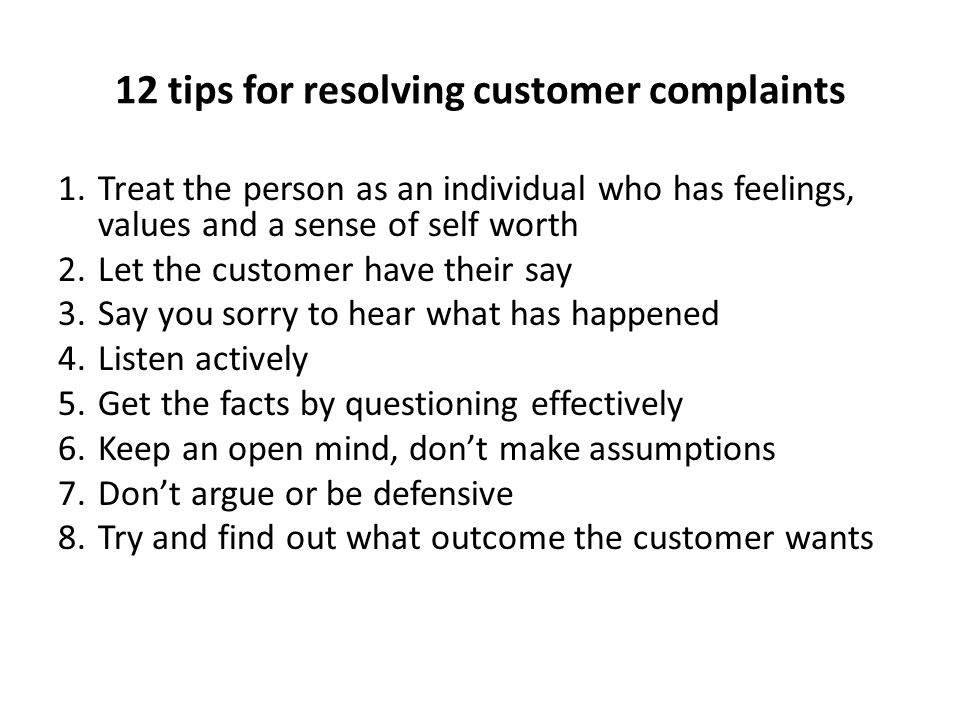 12 tips for resolving customer complaints 1.Treat the person as an individual who has feelings, values and a sense of self worth 2.Let the customer ha