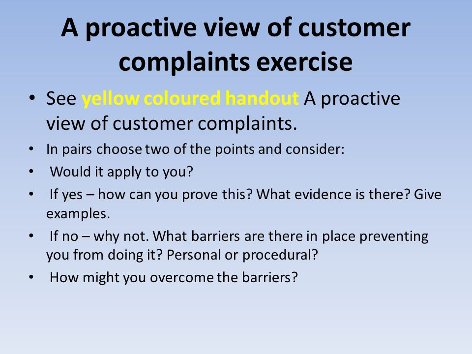 A proactive view of customer complaints exercise See yellow coloured handout A proactive view of customer complaints. In pairs choose two of the point