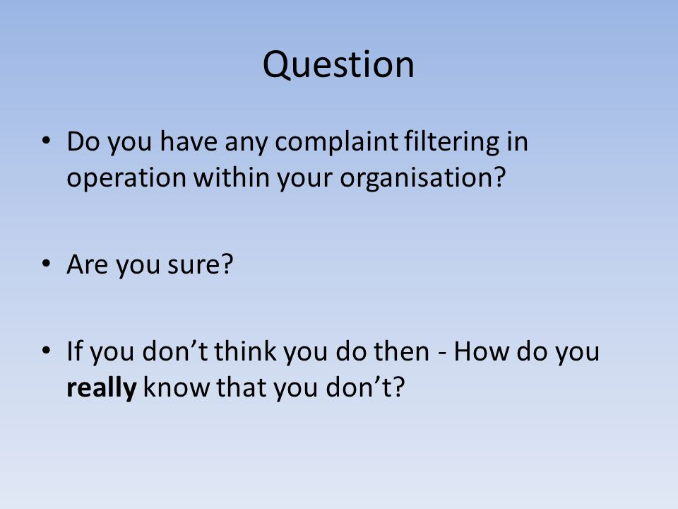 Question Do you have any complaint filtering in operation within your organisation? Are you sure? If you dont think you do then - How do you really kn