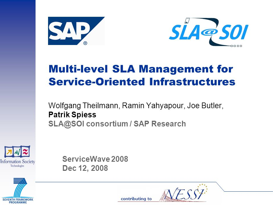 Multi-level SLA Management for Service-Oriented Infrastructures Wolfgang Theilmann, Ramin Yahyapour, Joe Butler, Patrik Spiess SLA@SOI consortium / SAP Research ServiceWave 2008 Dec 12, 2008