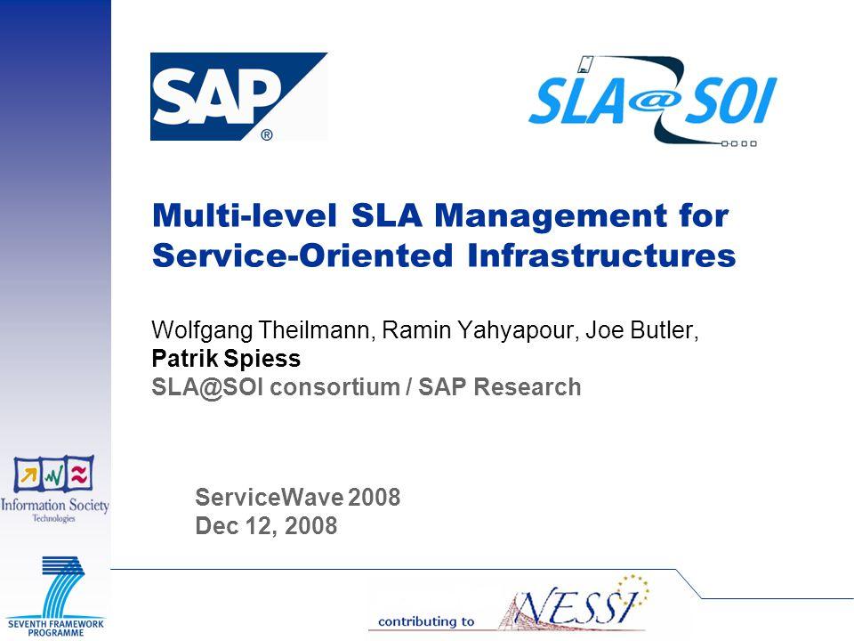 Multi-level SLA Management for Service-Oriented Infrastructures Wolfgang Theilmann, Ramin Yahyapour, Joe Butler, Patrik Spiess SLA@SOI consortium / SA