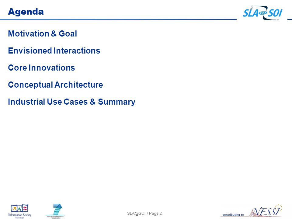SLA@SOI / Page 2 Agenda Motivation & Goal Envisioned Interactions Core Innovations Conceptual Architecture Industrial Use Cases & Summary