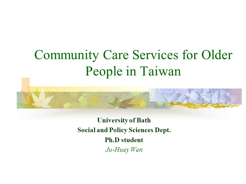 Community Care Services for Older People in Taiwan University of Bath Social and Policy Sciences Dept.