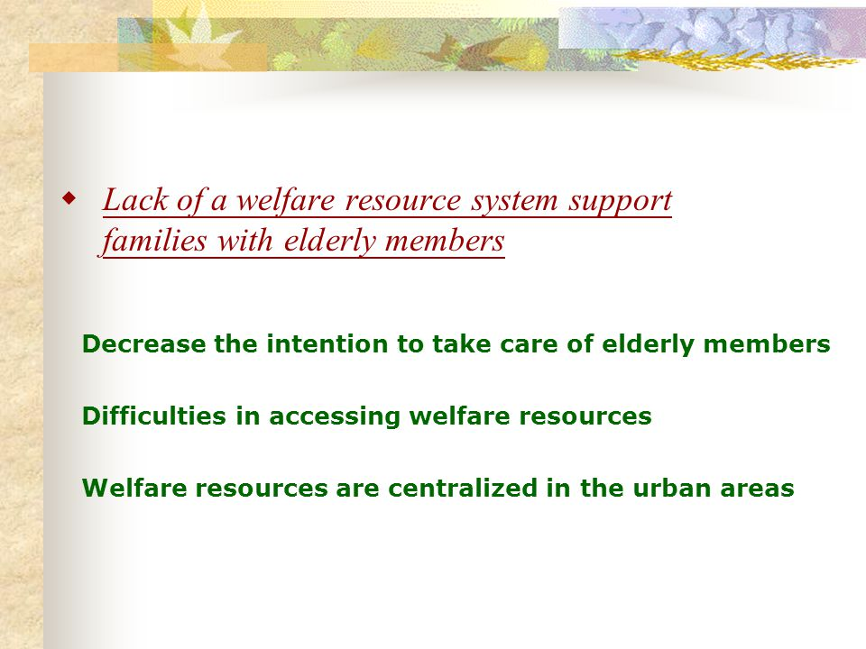 Lack of a welfare resource system support families with elderly members Decrease the intention to take care of elderly members Difficulties in accessing welfare resources Welfare resources are centralized in the urban areas