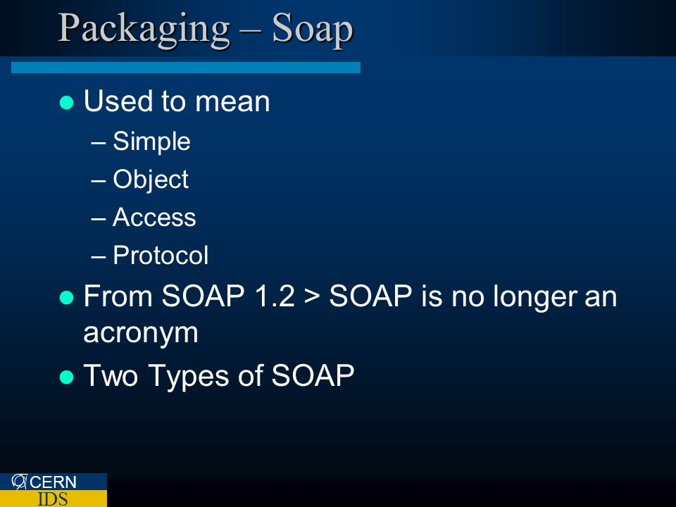 CERN IDS Packaging – Soap Used to mean –Simple –Object –Access –Protocol From SOAP 1.2 > SOAP is no longer an acronym Two Types of SOAP