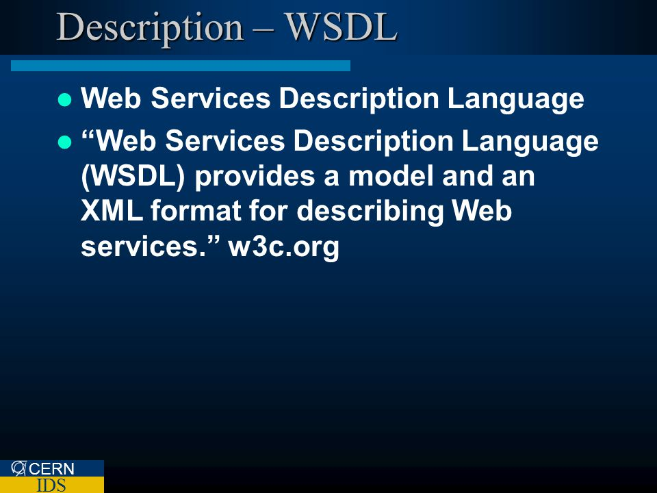 CERN IDS Description – WSDL Web Services Description Language Web Services Description Language (WSDL) provides a model and an XML format for describing Web services.