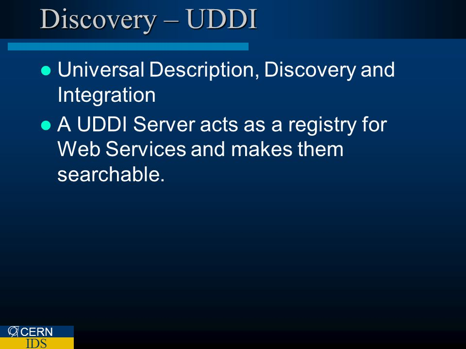 CERN IDS Discovery – UDDI Universal Description, Discovery and Integration A UDDI Server acts as a registry for Web Services and makes them searchable.