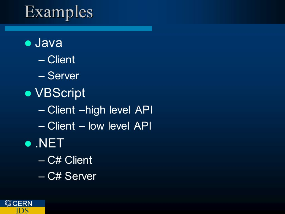 CERN IDS Examples Java –Client –Server VBScript –Client –high level API –Client – low level API.NET –C# Client –C# Server