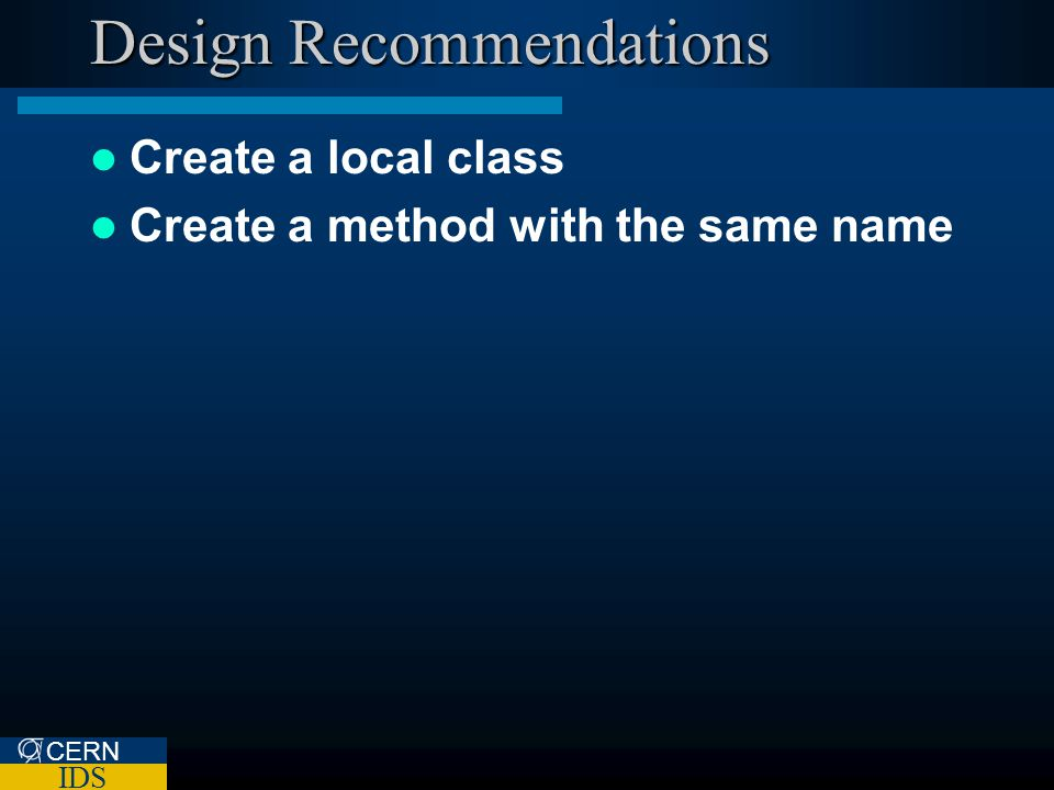 CERN IDS Design Recommendations Create a local class Create a method with the same name