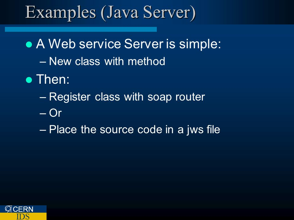 CERN IDS Examples (Java Server) A Web service Server is simple: –New class with method Then: –Register class with soap router –Or –Place the source co
