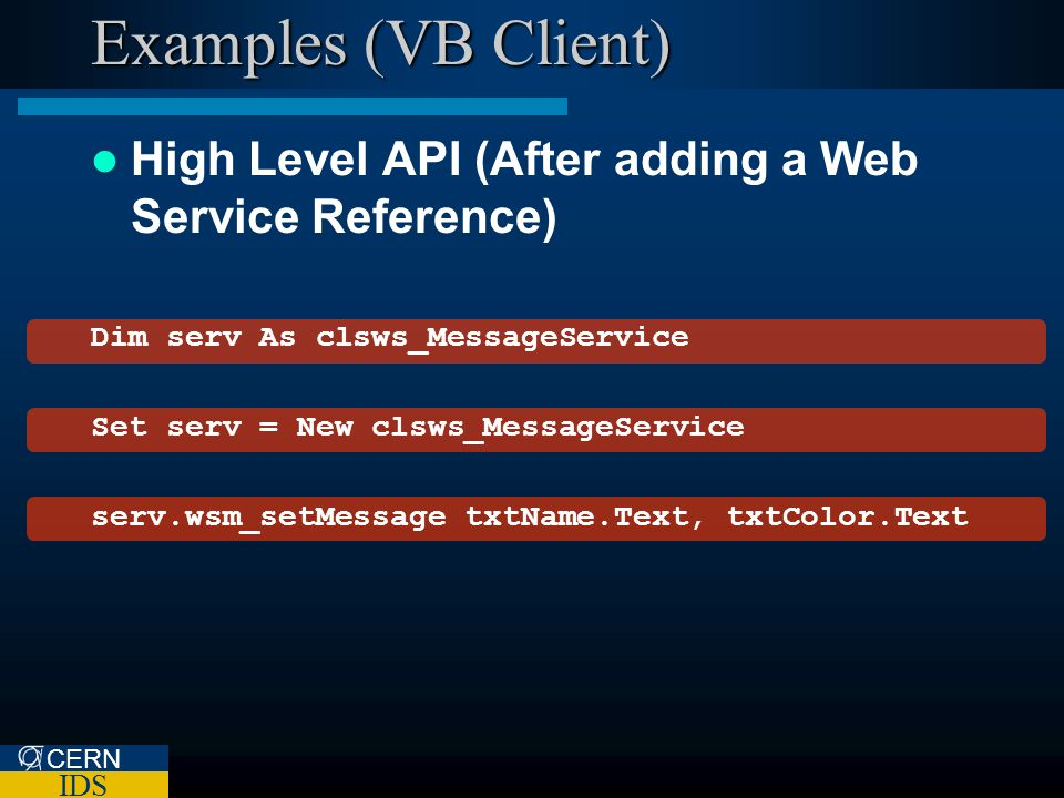 CERN IDS Examples (VB Client) High Level API (After adding a Web Service Reference) Dim serv As clsws_MessageService Set serv = New clsws_MessageService serv.wsm_setMessage txtName.Text, txtColor.Text