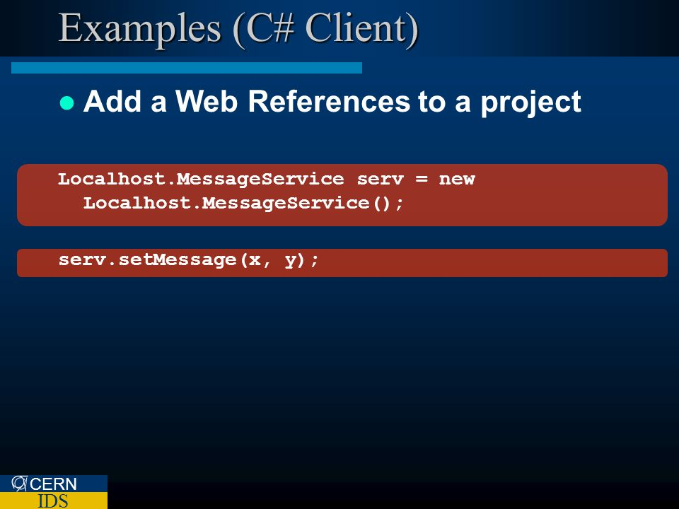 CERN IDS Examples (C# Client) Add a Web References to a project Localhost.MessageService serv = new Localhost.MessageService(); serv.setMessage(x, y);