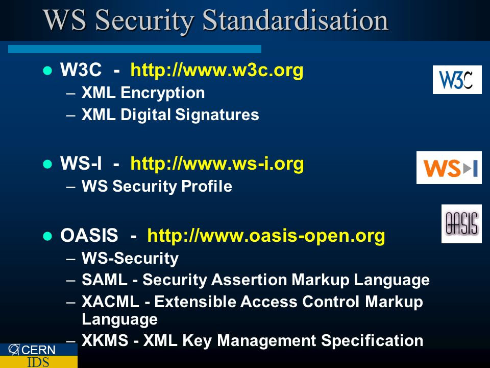 CERN IDS WS Security Standardisation W3C - http://www.w3c.org –XML Encryption –XML Digital Signatures WS-I - http://www.ws-i.org –WS Security Profile OASIS - http://www.oasis-open.org –WS-Security –SAML - Security Assertion Markup Language –XACML - Extensible Access Control Markup Language –XKMS - XML Key Management Specification