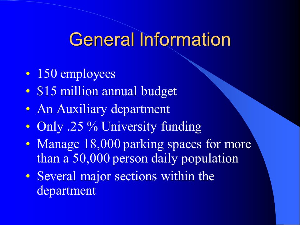 General Information 150 employees $15 million annual budget An Auxiliary department Only.25 % University funding Manage 18,000 parking spaces for more than a 50,000 person daily population Several major sections within the department