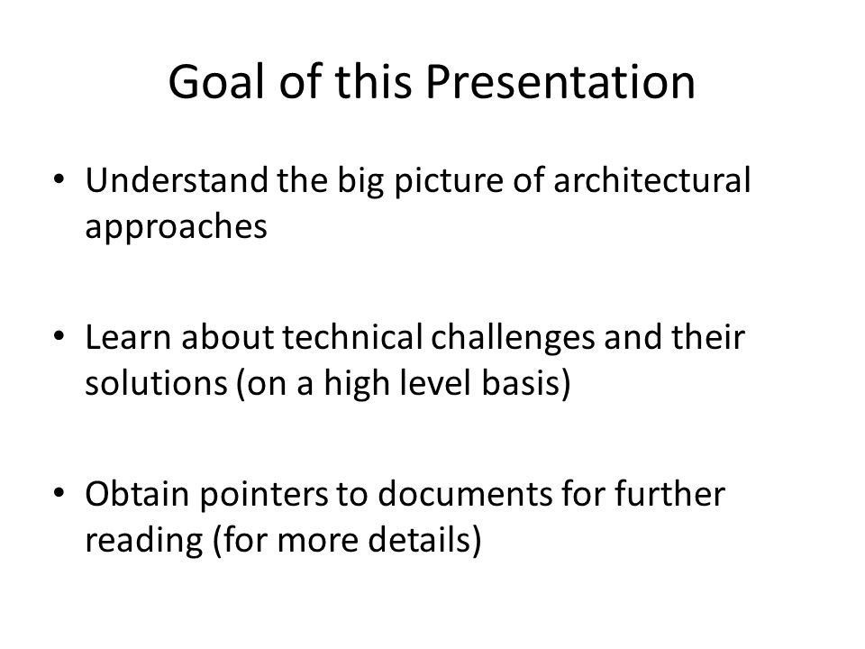 Goal of this Presentation Understand the big picture of architectural approaches Learn about technical challenges and their solutions (on a high level basis) Obtain pointers to documents for further reading (for more details)