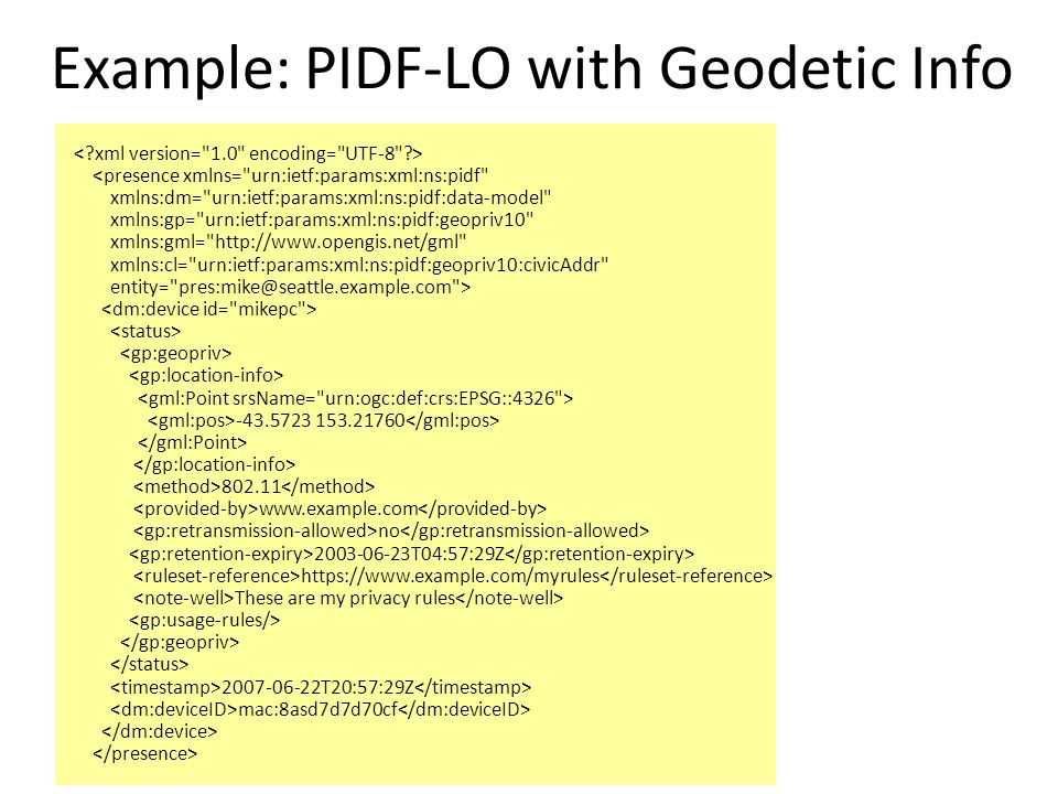 Example: PIDF-LO with Geodetic Info <presence xmlns= urn:ietf:params:xml:ns:pidf xmlns:dm= urn:ietf:params:xml:ns:pidf:data-model xmlns:gp= urn:ietf:params:xml:ns:pidf:geopriv10 xmlns:gml= http://www.opengis.net/gml xmlns:cl= urn:ietf:params:xml:ns:pidf:geopriv10:civicAddr entity= pres:mike@seattle.example.com > -43.5723 153.21760 802.11 www.example.com no 2003-06-23T04:57:29Z https://www.example.com/myrules These are my privacy rules 2007-06-22T20:57:29Z mac:8asd7d7d70cf