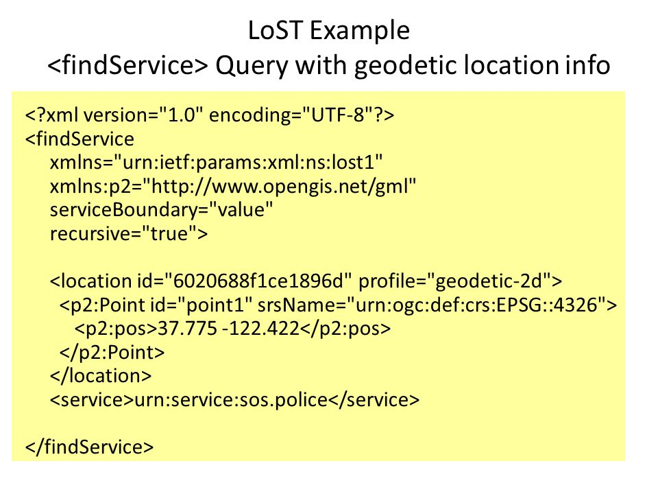 LoST Example Query with geodetic location info <findService xmlns= urn:ietf:params:xml:ns:lost1 xmlns:p2= http://www.opengis.net/gml serviceBoundary= value recursive= true > 37.775 -122.422 urn:service:sos.police