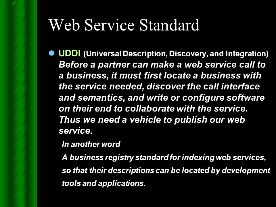 Web Service Standard UDDI (Universal Description, Discovery, and Integration) Before a partner can make a web service call to a business, it must firs
