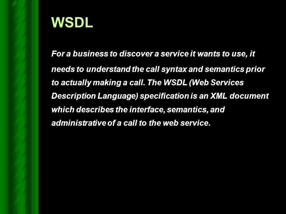 WSDL For a business to discover a service it wants to use, it needs to understand the call syntax and semantics prior to actually making a call. The W