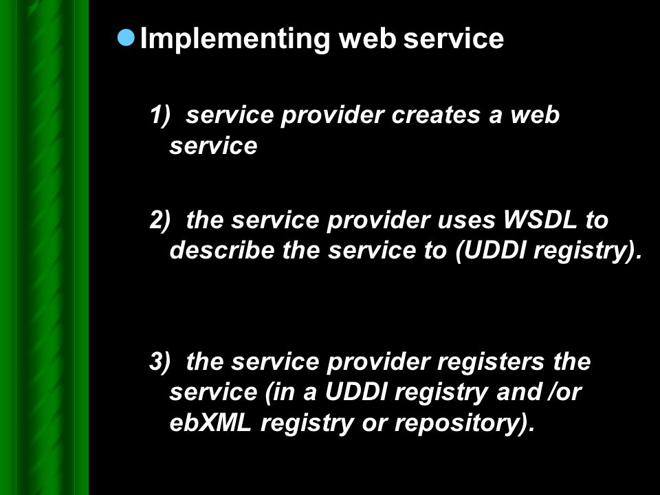 Implementing web service 1) service provider creates a web service 2) the service provider uses WSDL to describe the service to (UDDI registry). 3) th