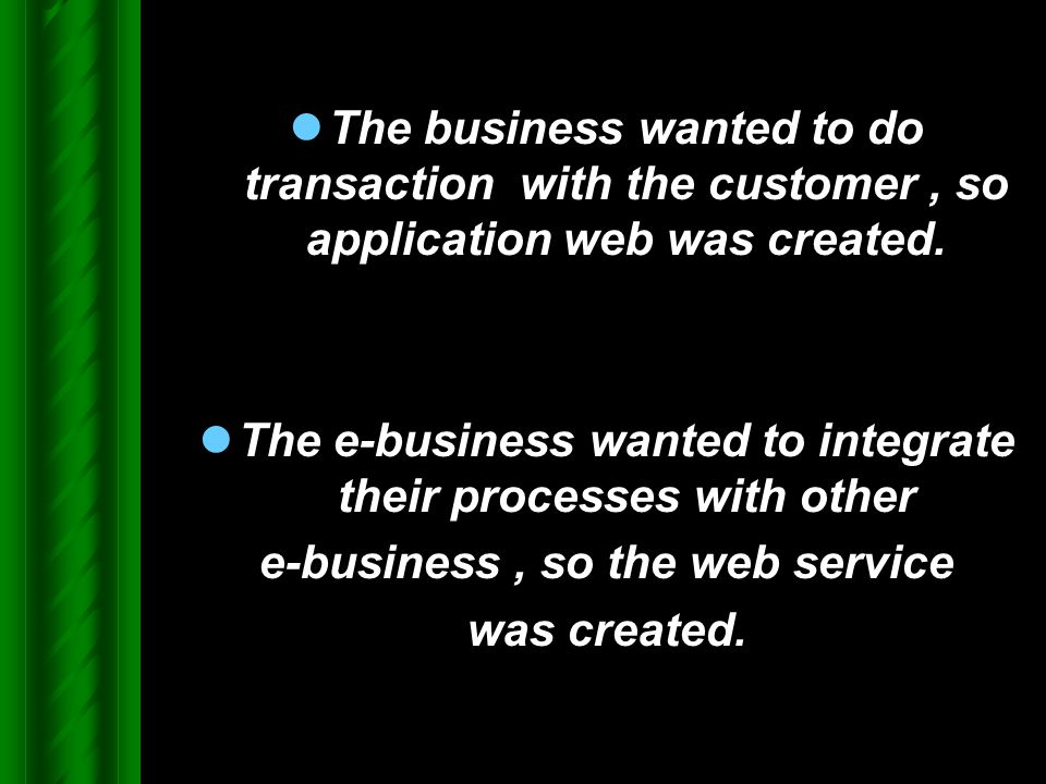 The business wanted to do transaction with the customer, so application web was created. The e-business wanted to integrate their processes with other
