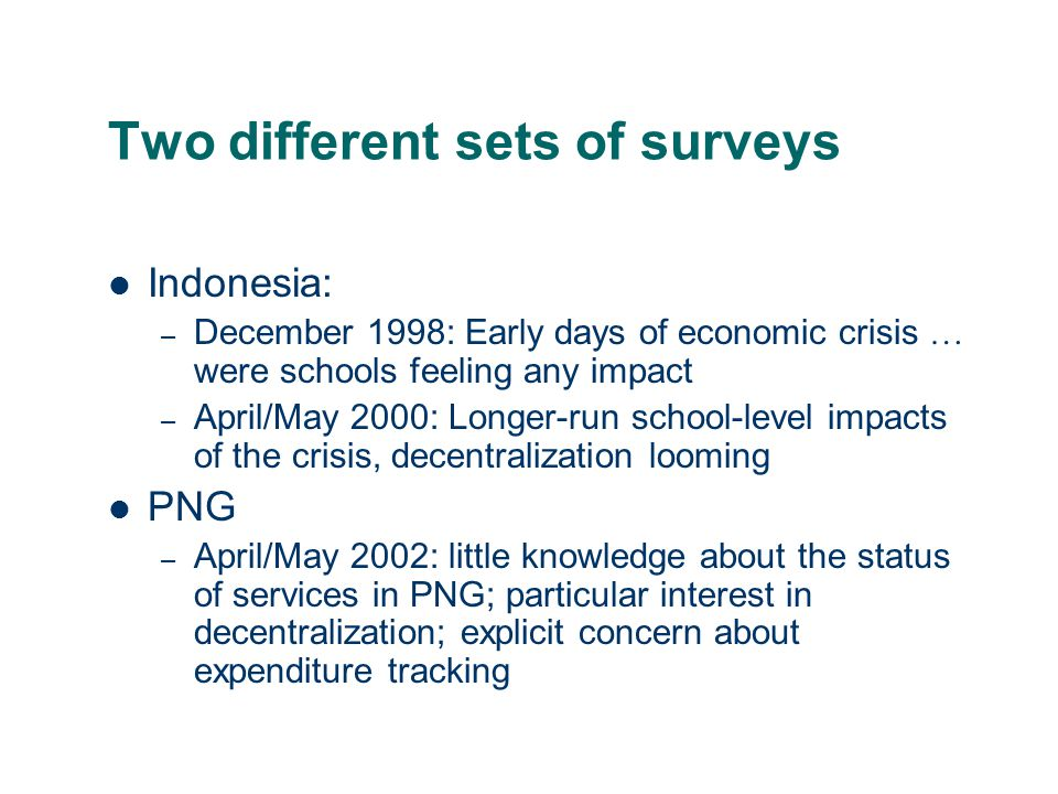 Two different sets of surveys Indonesia: – December 1998: Early days of economic crisis … were schools feeling any impact – April/May 2000: Longer-run school-level impacts of the crisis, decentralization looming PNG – April/May 2002: little knowledge about the status of services in PNG; particular interest in decentralization; explicit concern about expenditure tracking